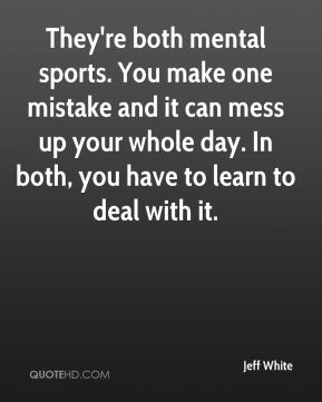 Jeff White  - They're both mental sports. You make one mistake and it can mess up your whole day. In both, you have to learn to deal with it.