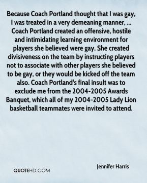 Jennifer Harris  - Because Coach Portland thought that I was gay, I was treated in a very demeaning manner, ... Coach Portland created an offensive, hostile and intimidating learning environment for players she believed were gay. She created divisiveness on the team by instructing players not to associate with other players she believed to be gay, or they would be kicked off the team also. Coach Portland's final insult was to exclude me from the 2004-2005 Awards Banquet, which all of my 2004-2005 Lady Lion basketball teammates were invited to attend.