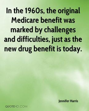 Jennifer Harris  - In the 1960s, the original Medicare benefit was marked by challenges and difficulties, just as the new drug benefit is today.