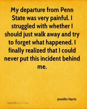 Jennifer Harris  - My departure from Penn State was very painful. I struggled with whether I should just walk away and try to forget what happened. I finally realized that I could never put this incident behind me.