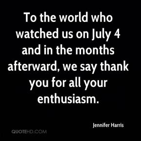 Jennifer Harris  - To the world who watched us on July 4 and in the months afterward, we say thank you for all your enthusiasm.