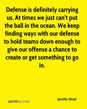 Jennifer Shoaf  - Defense is definitely carrying us. At times we just can't put the ball in the ocean. We keep finding ways with our defense to hold teams down enough to give our offense a chance to create or get something to go in.
