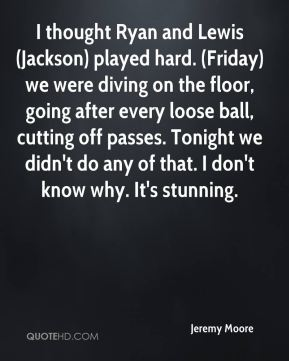 Jeremy Moore  - I thought Ryan and Lewis (Jackson) played hard. (Friday) we were diving on the floor, going after every loose ball, cutting off passes. Tonight we didn't do any of that. I don't know why. It's stunning.