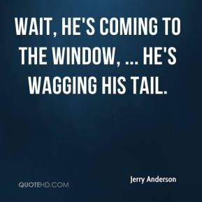Jerry Anderson  - Wait, he's coming to the window, ... He's wagging his tail.