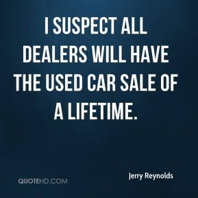 Jerry Reynolds  - I suspect all dealers will have the used car sale of a lifetime.