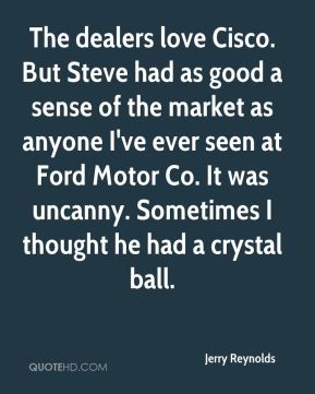 Jerry Reynolds  - The dealers love Cisco. But Steve had as good a sense of the market as anyone I've ever seen at Ford Motor Co. It was uncanny. Sometimes I thought he had a crystal ball.