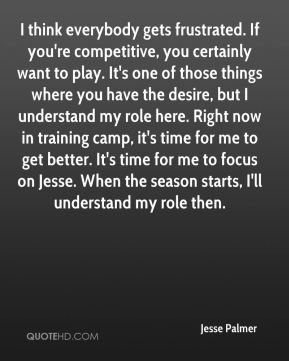 Jesse Palmer  - I think everybody gets frustrated. If you're competitive, you certainly want to play. It's one of those things where you have the desire, but I understand my role here. Right now in training camp, it's time for me to get better. It's time for me to focus on Jesse. When the season starts, I'll understand my role then.
