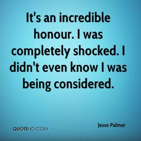 Jesse Palmer  - It's an incredible honour. I was completely shocked. I didn't even know I was being considered.
