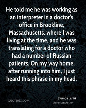 He told me he was working as an interpreter in a doctor's office in Brookline, Massachusetts, where I was living at the time, and he was translating for a doctor who had a number of Russian patients. On my way home, after running into him, I just heard this phrase in my head.