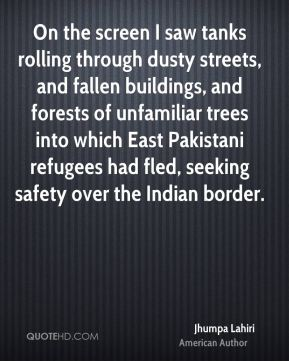 On the screen I saw tanks rolling through dusty streets, and fallen buildings, and forests of unfamiliar trees into which East Pakistani refugees had fled, seeking safety over the Indian border.
