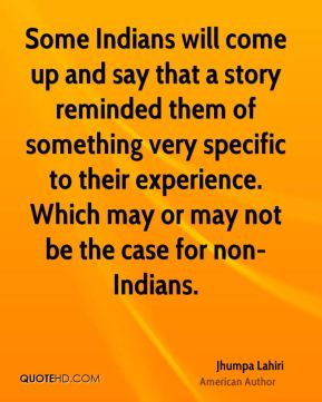Some Indians will come up and say that a story reminded them of something very specific to their experience. Which may or may not be the case for non-Indians.