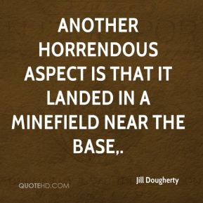 Jill Dougherty  - Another horrendous aspect is that it landed in a minefield near the base.