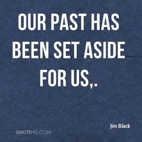 Jim Black  - Our past has been set aside for us.