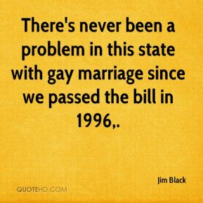 Jim Black  - There's never been a problem in this state with gay marriage since we passed the bill in 1996.