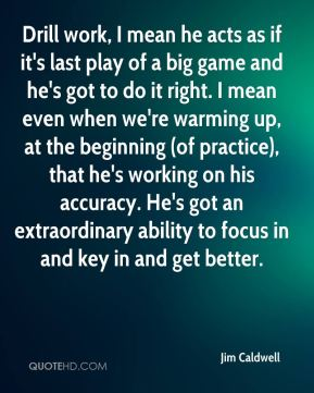 Jim Caldwell  - Drill work, I mean he acts as if it's last play of a big game and he's got to do it right. I mean even when we're warming up, at the beginning (of practice), that he's working on his accuracy. He's got an extraordinary ability to focus in and key in and get better.