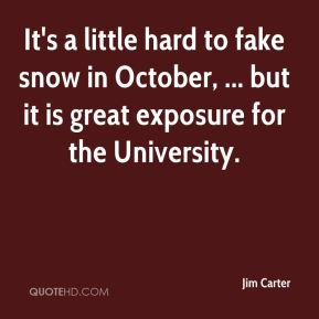 Jim Carter  - It's a little hard to fake snow in October, ... but it is great exposure for the University.
