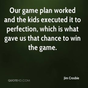 Jim Crosbie  - Our game plan worked and the kids executed it to perfection, which is what gave us that chance to win the game.