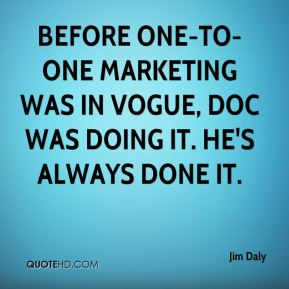 Jim Daly  - Before one-to-one marketing was in vogue, Doc was doing it. He's always done it.