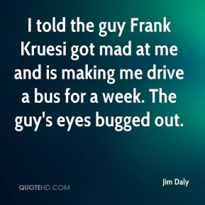 I told the guy Frank Kruesi got mad at me and is making me drive a bus for a week. The guy's eyes bugged out.