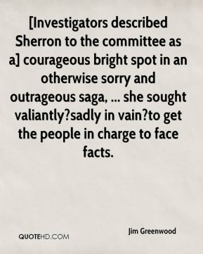 Jim Greenwood  - [Investigators described Sherron to the committee as a] courageous bright spot in an otherwise sorry and outrageous saga, ... she sought valiantly?sadly in vain?to get the people in charge to face facts.