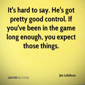 Jim Lefebvre  - It's hard to say. He's got pretty good control. If you've been in the game long enough, you expect those things.