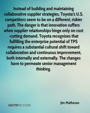 Instead of building and maintaining collaborative supplier strategies, Toyota's U.S. competitors seem to be on a different, riskier path. The danger is that innovation suffers when supplier relationships hinge only on cost-cutting demand. Toyota recognizes that fulfilling the enterprise potential of TPS requires a substantial cultural shift toward collaboration and continuous improvement, both internally and externally. The changes have to permeate senior management thinking.