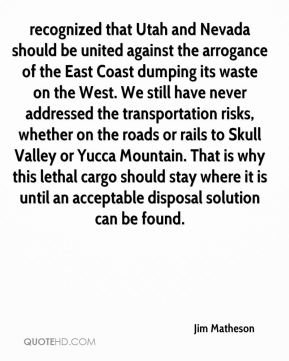 recognized that Utah and Nevada should be united against the arrogance of the East Coast dumping its waste on the West. We still have never addressed the transportation risks, whether on the roads or rails to Skull Valley or Yucca Mountain. That is why this lethal cargo should stay where it is until an acceptable disposal solution can be found.