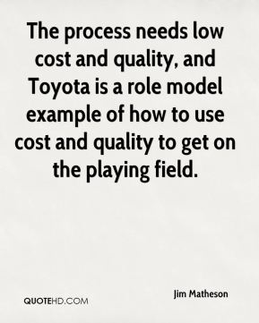 The process needs low cost and quality, and Toyota is a role model example of how to use cost and quality to get on the playing field.
