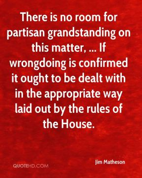 There is no room for partisan grandstanding on this matter, ... If wrongdoing is confirmed it ought to be dealt with in the appropriate way laid out by the rules of the House.