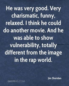 Jim Sheridan  - He was very good. Very charismatic, funny, relaxed. I think he could do another movie. And he was able to show vulnerability, totally different from the image in the rap world.