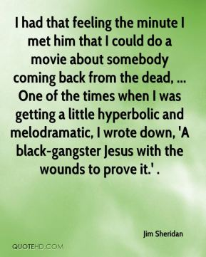Jim Sheridan  - I had that feeling the minute I met him that I could do a movie about somebody coming back from the dead, ... One of the times when I was getting a little hyperbolic and melodramatic, I wrote down, 'A black-gangster Jesus with the wounds to prove it.' .