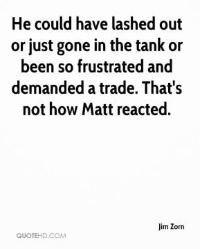 Jim Zorn  - He could have lashed out or just gone in the tank or been so frustrated and demanded a trade. That's not how Matt reacted.