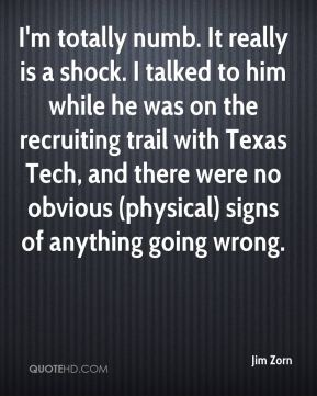 Jim Zorn  - I'm totally numb. It really is a shock. I talked to him while he was on the recruiting trail with Texas Tech, and there were no obvious (physical) signs of anything going wrong.