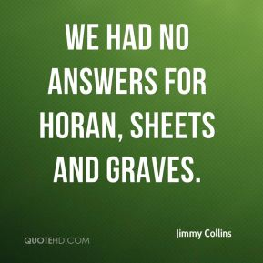 Jimmy Collins  - We had no answers for Horan, Sheets and Graves.