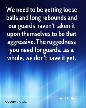 Jimmy Collins  - We need to be getting loose balls and long rebounds and our guards haven't taken it upon themselves to be that aggressive. The ruggedness you need for guards...as a whole, we don't have it yet.