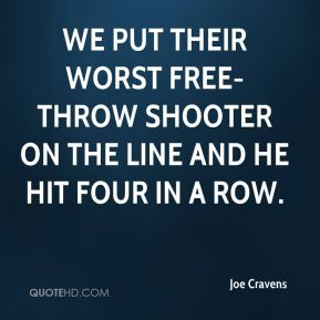 Joe Cravens  - We put their worst free-throw shooter on the line and he hit four in a row.