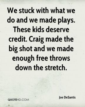 Joe DeSantis  - We stuck with what we do and we made plays. These kids deserve credit. Craig made the big shot and we made enough free throws down the stretch.