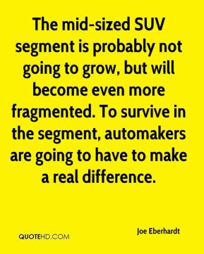 Joe Eberhardt  - The mid-sized SUV segment is probably not going to grow, but will become even more fragmented. To survive in the segment, automakers are going to have to make a real difference.