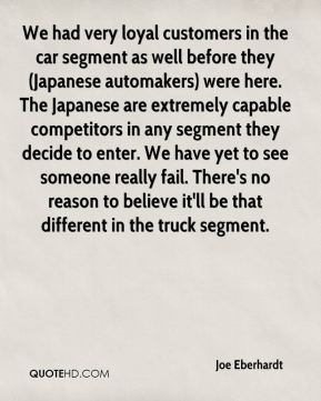 Joe Eberhardt  - We had very loyal customers in the car segment as well before they (Japanese automakers) were here. The Japanese are extremely capable competitors in any segment they decide to enter. We have yet to see someone really fail. There's no reason to believe it'll be that different in the truck segment.