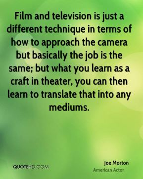 Film and television is just a different technique in terms of how to approach the camera but basically the job is the same; but what you learn as a craft in theater, you can then learn to translate that into any mediums.