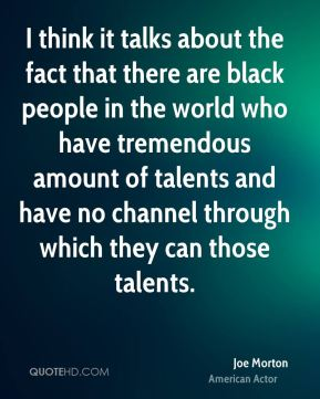 Joe Morton - I think it talks about the fact that there are black people in the world who have tremendous amount of talents and have no channel through which they can those talents.