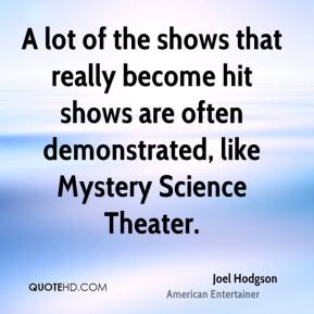 A lot of the shows that really become hit shows are often demonstrated, like Mystery Science Theater.