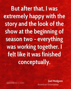 But after that, I was extremely happy with the story and the look of the show at the beginning of season two - everything was working together. I felt like it was finished conceptually.