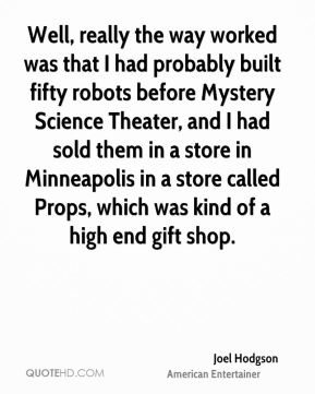 Well, really the way worked was that I had probably built fifty robots before Mystery Science Theater, and I had sold them in a store in Minneapolis in a store called Props, which was kind of a high end gift shop.