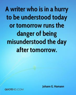 A writer who is in a hurry to be understood today or tomorrow runs the danger of being misunderstood the day after tomorrow.