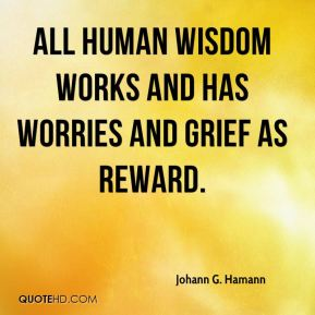 All human wisdom works and has worries and grief as reward.