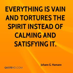 Everything is vain and tortures the spirit instead of calming and satisfying it.
