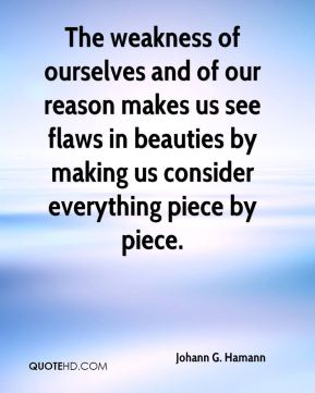 The weakness of ourselves and of our reason makes us see flaws in beauties by making us consider everything piece by piece.