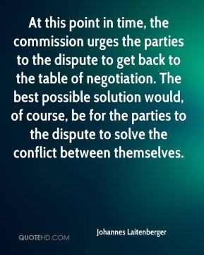 Johannes Laitenberger  - At this point in time, the commission urges the parties to the dispute to get back to the table of negotiation. The best possible solution would, of course, be for the parties to the dispute to solve the conflict between themselves.