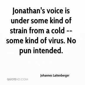 Johannes Laitenberger  - Jonathan's voice is under some kind of strain from a cold -- some kind of virus. No pun intended.